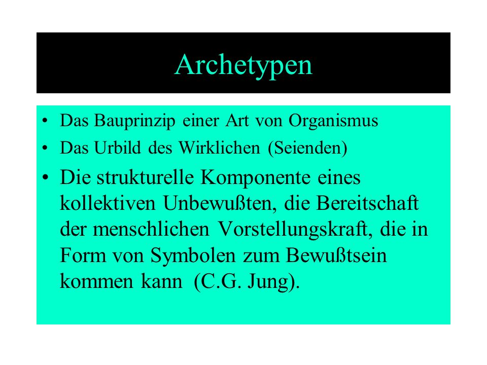 Archetypen Das Bauprinzip einer Art von Organismus Das Urbild des Wirklichen (Seienden) Die strukturelle Komponente eines kollektiven Unbewußten, die