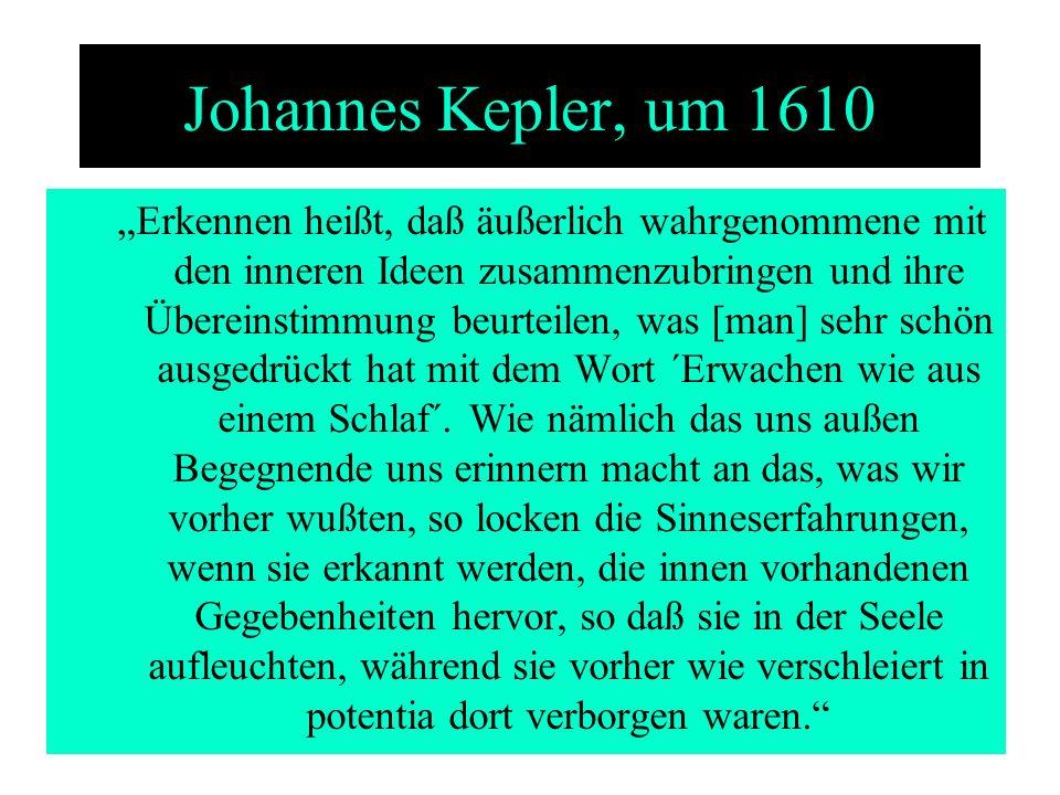 Johannes Kepler, um 1610 Erkennen heißt, daß äußerlich wahrgenommene mit den inneren Ideen zusammenzubringen und ihre Übereinstimmung beurteilen, was