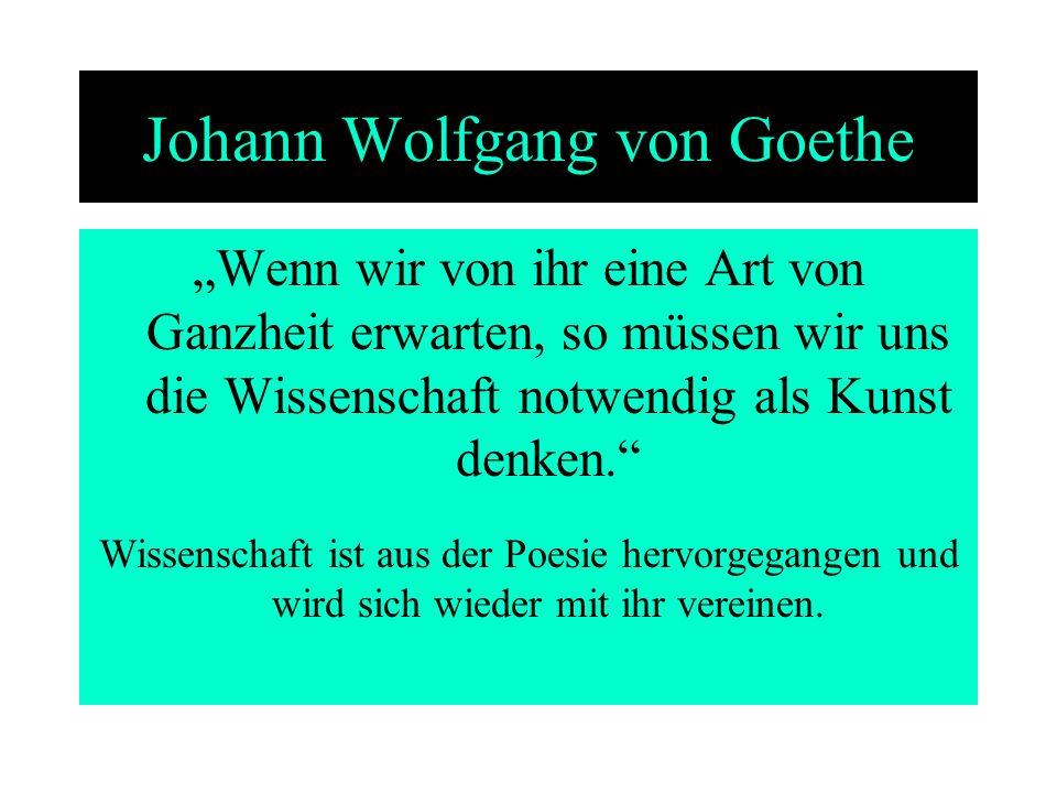 Johann Wolfgang von Goethe Wenn wir von ihr eine Art von Ganzheit erwarten, so müssen wir uns die Wissenschaft notwendig als Kunst denken. Wissenschaf