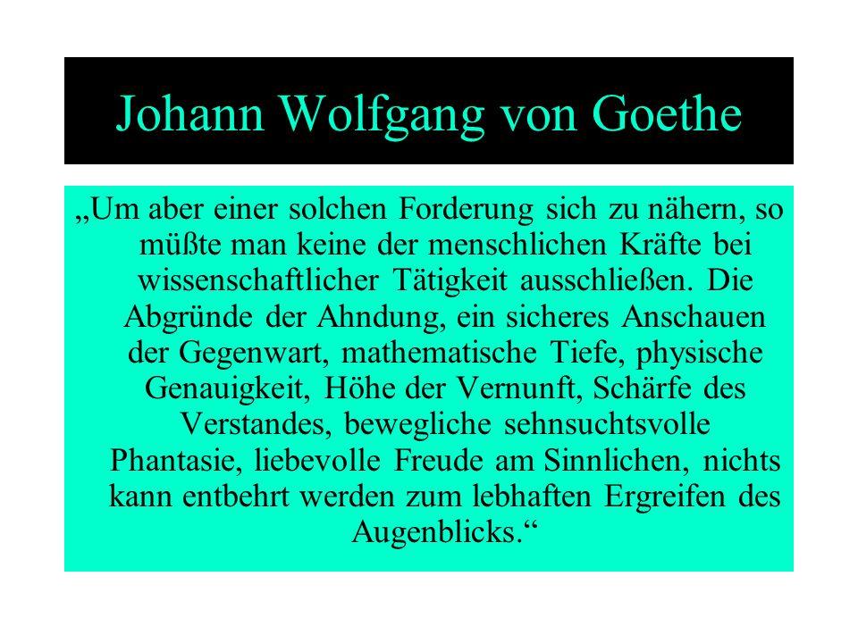 Johann Wolfgang von Goethe Um aber einer solchen Forderung sich zu nähern, so müßte man keine der menschlichen Kräfte bei wissenschaftlicher Tätigkeit