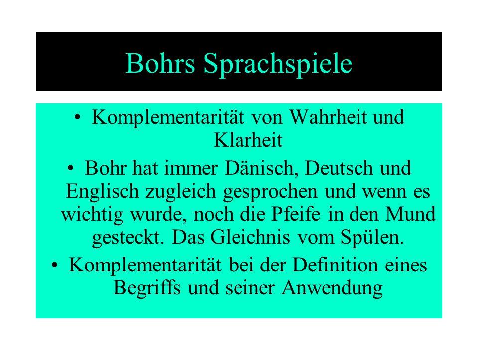 Bohrs Sprachspiele Komplementarität von Wahrheit und Klarheit Bohr hat immer Dänisch, Deutsch und Englisch zugleich gesprochen und wenn es wichtig wur