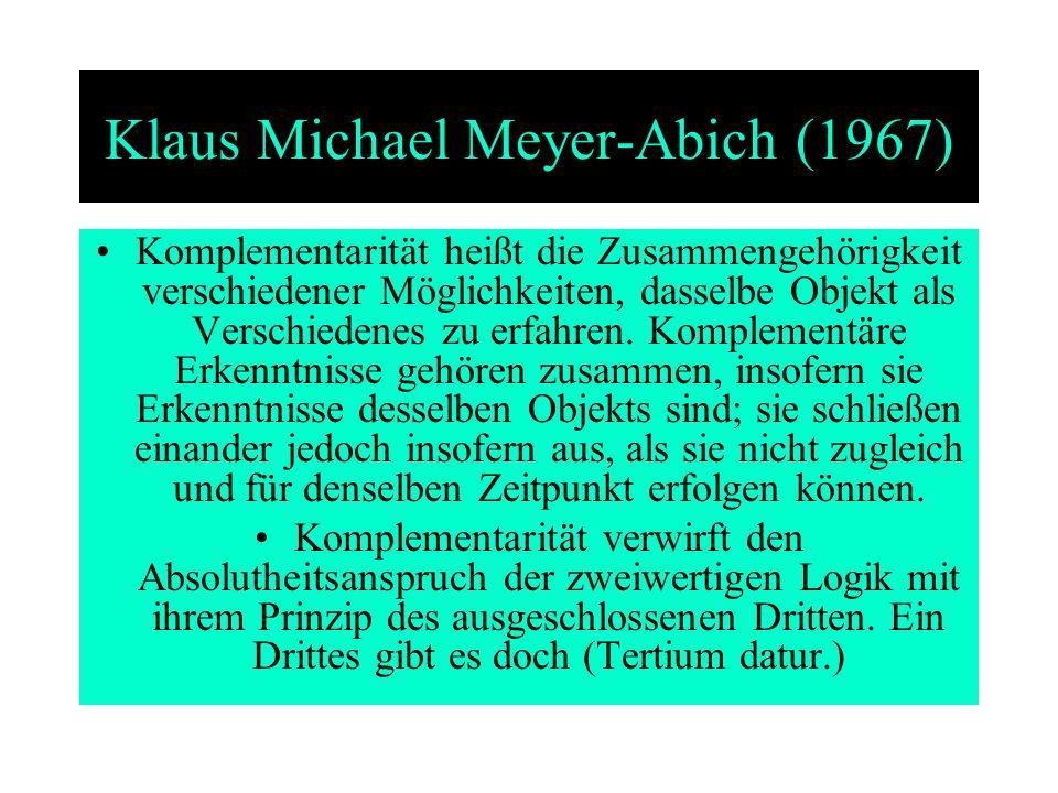 Klaus Michael Meyer-Abich (1967) Komplementarität heißt die Zusammengehörigkeit verschiedener Möglichkeiten, dasselbe Objekt als Verschiedenes zu erfa