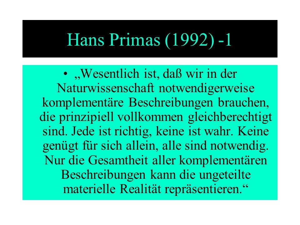 Hans Primas (1992) -1 Wesentlich ist, daß wir in der Naturwissenschaft notwendigerweise komplementäre Beschreibungen brauchen, die prinzipiell vollkom