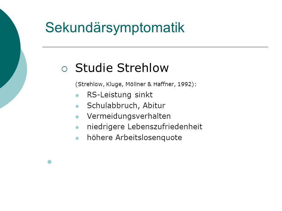 Sekundärsymptomatik Studie Strehlow (Strehlow, Kluge, Möllner & Haffner, 1992): RS-Leistung sinkt Schulabbruch, Abitur Vermeidungsverhalten niedrigere