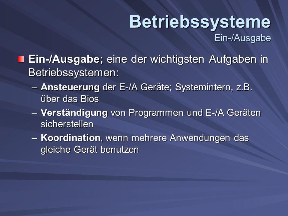 Betriebssysteme Ein-/Ausgabe Ein-/Ausgabe; eine der wichtigsten Aufgaben in Betriebssystemen: –Ansteuerung der E-/A Geräte; Systemintern, z.B.