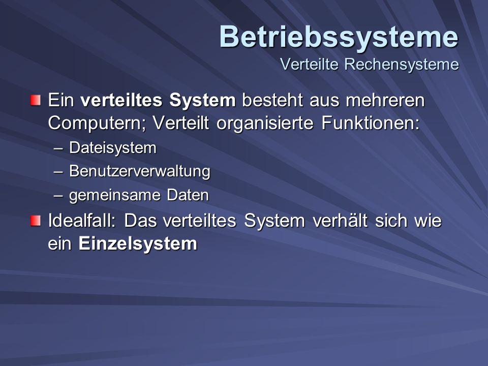 Betriebssysteme Verteilte Rechensysteme Ein verteiltes System besteht aus mehreren Computern; Verteilt organisierte Funktionen: –Dateisystem –Benutzerverwaltung –gemeinsame Daten Idealfall: Das verteiltes System verhält sich wie ein Einzelsystem