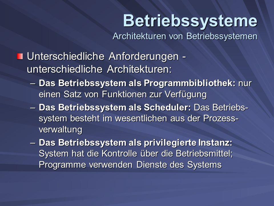 Betriebssysteme Architekturen von Betriebssystemen Unterschiedliche Anforderungen - unterschiedliche Architekturen: –Das Betriebssystem als Programmbibliothek: nur einen Satz von Funktionen zur Verfügung –Das Betriebssystem als Scheduler: Das Betriebs- system besteht im wesentlichen aus der Prozess- verwaltung –Das Betriebssystem als privilegierte Instanz: System hat die Kontrolle über die Betriebsmittel; Programme verwenden Dienste des Systems