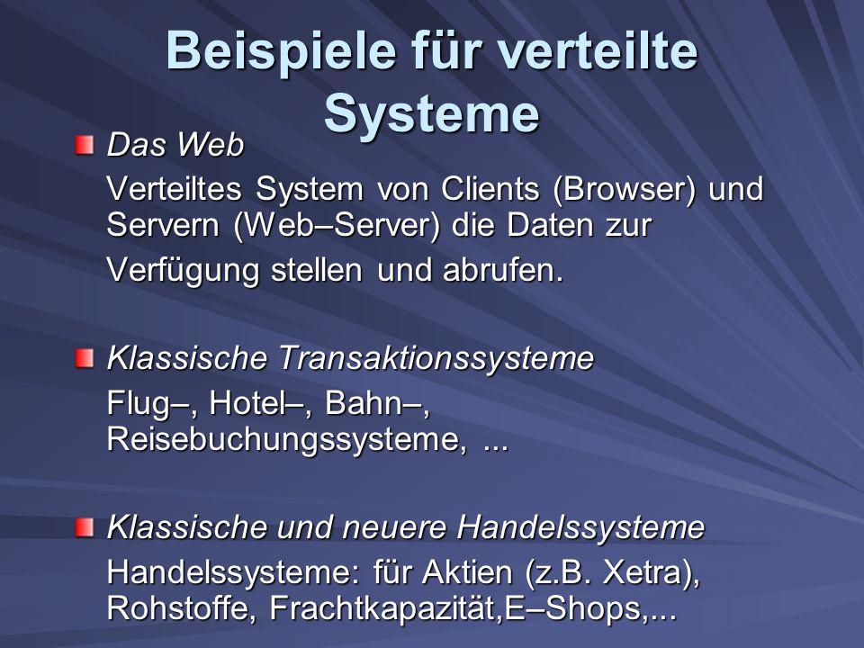 Beispiele für verteilte Systeme Das Web Verteiltes System von Clients (Browser) und Servern (Web–Server) die Daten zur Verfügung stellen und abrufen.