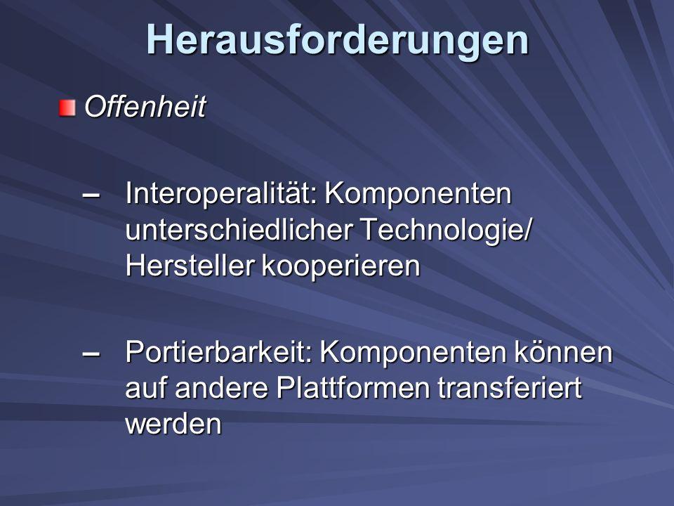 Herausforderungen Offenheit – Interoperalität: Komponenten unterschiedlicher Technologie/ Hersteller kooperieren – Portierbarkeit: Komponenten können auf andere Plattformen transferiert werden