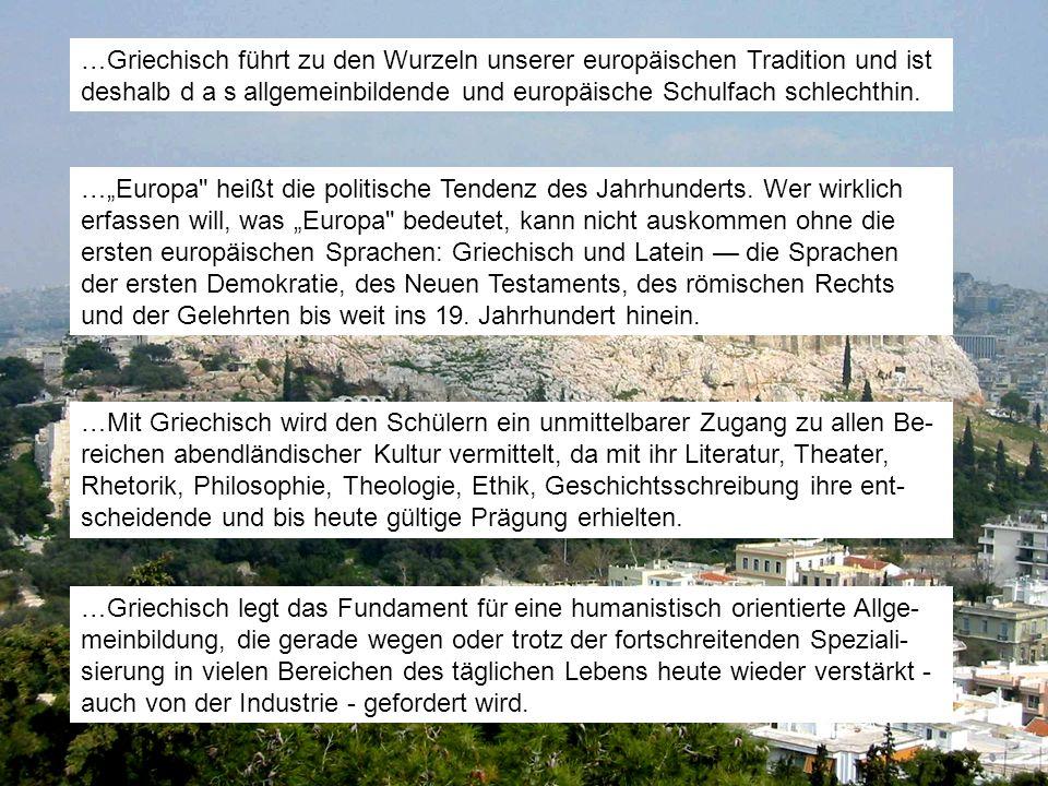 …Griechisch führt zu den Wurzeln unserer europäischen Tradition und ist deshalb d a s allgemeinbildende und europäische Schulfach schlechthin. …Europa