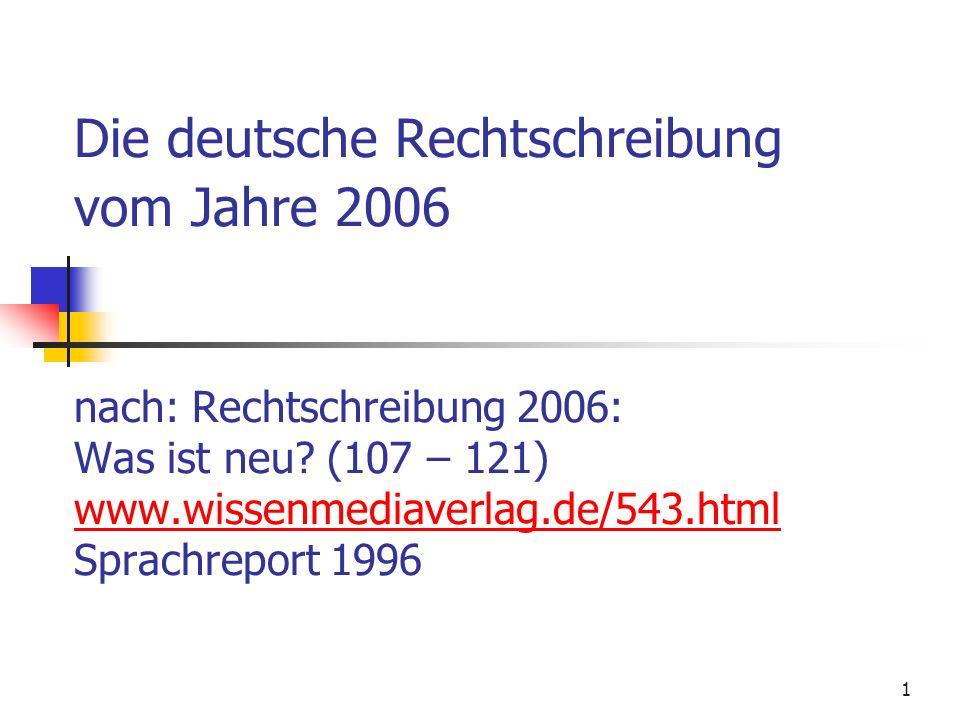 1 Die deutsche Rechtschreibung vom Jahre 2006 nach: Rechtschreibung 2006: Was ist neu? (107 – 121) www.wissenmediaverlag.de/543.html Sprachreport 1996
