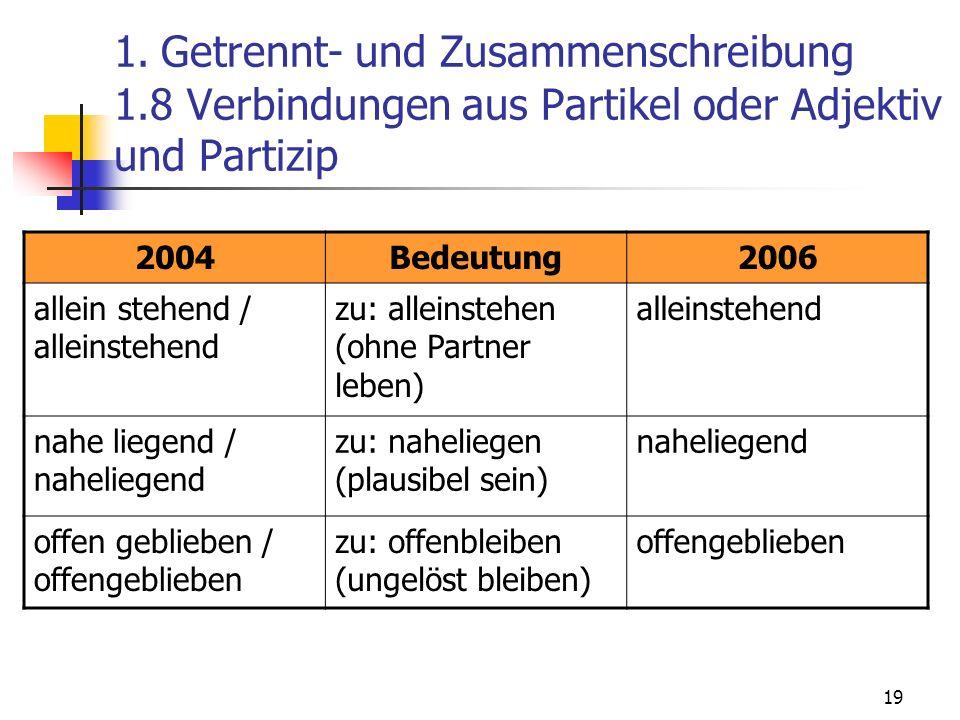 19 1. Getrennt- und Zusammenschreibung 1.8 Verbindungen aus Partikel oder Adjektiv und Partizip 2004Bedeutung2006 allein stehend / alleinstehend zu: a