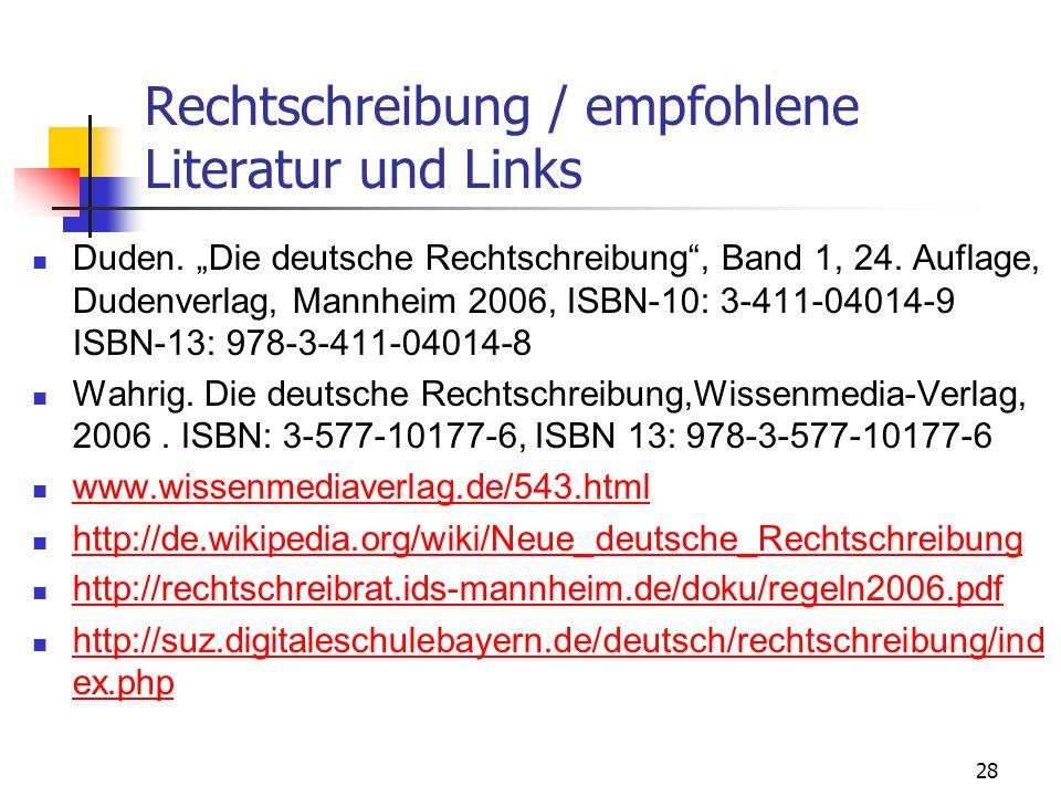 28 Rechtschreibung / empfohlene Literatur und Links Duden. Die deutsche Rechtschreibung, Band 1, 24. Auflage, Dudenverlag, Mannheim 2006, ISBN-10: 3-4