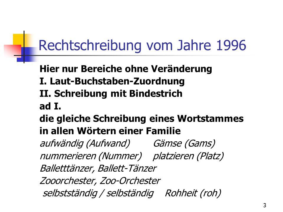 3 Rechtschreibung vom Jahre 1996 Hier nur Bereiche ohne Veränderung I. Laut-Buchstaben-Zuordnung II. Schreibung mit Bindestrich ad I. die gleiche Schr