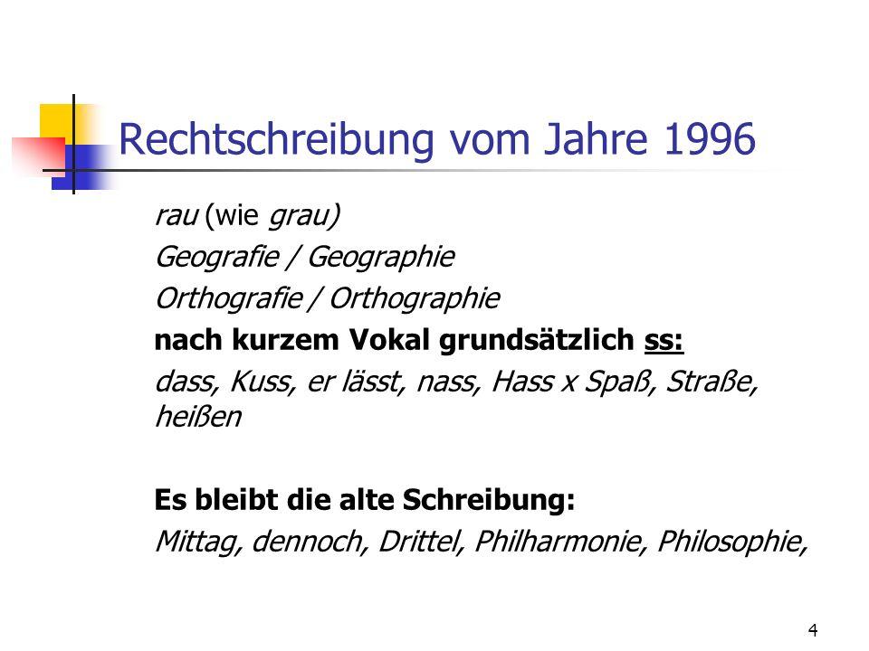 4 Rechtschreibung vom Jahre 1996 rau (wie grau) Geografie / Geographie Orthografie / Orthographie nach kurzem Vokal grundsätzlich ss: dass, Kuss, er l