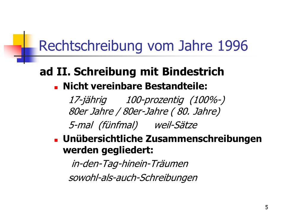 5 Rechtschreibung vom Jahre 1996 ad II. Schreibung mit Bindestrich Nicht vereinbare Bestandteile: 17-jährig100-prozentig (100%-) 80er Jahre / 80er-Jah