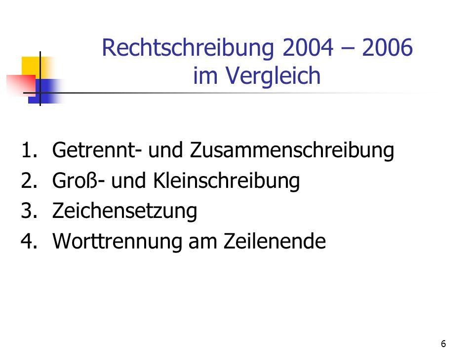6 Rechtschreibung 2004 – 2006 im Vergleich 1.Getrennt- und Zusammenschreibung 2.Groß- und Kleinschreibung 3.Zeichensetzung 4.Worttrennung am Zeilenend