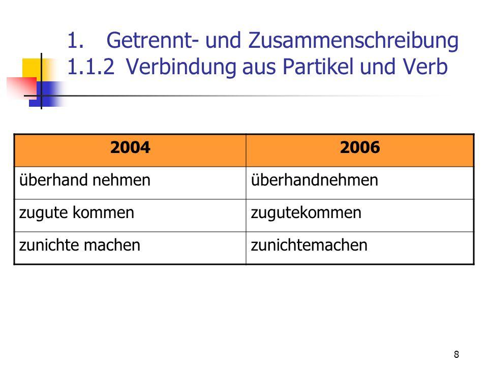 8 1. Getrennt- und Zusammenschreibung 1.1.2 Verbindung aus Partikel und Verb 20042006 überhand nehmen zugute kommen zunichte machen