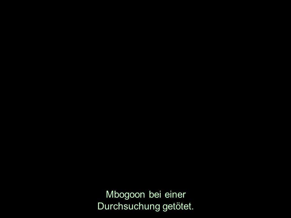 Mbogoon bei einer Durchsuchung getötet.