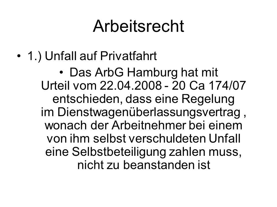 Arbeitsrecht 1.) Unfall auf Privatfahrt Das ArbG Hamburg hat mit Urteil vom 22.04.2008 - 20 Ca 174/07 entschieden, dass eine Regelung im Dienstwagenüberlassungsvertrag, wonach der Arbeitnehmer bei einem von ihm selbst verschuldeten Unfall eine Selbstbeteiligung zahlen muss, nicht zu beanstanden ist