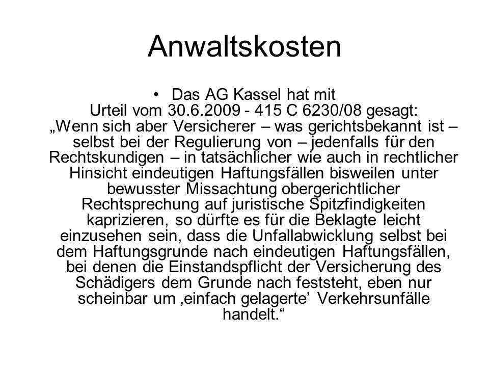 Anwaltskosten Das AG Kassel hat mit Urteil vom 30.6.2009 - 415 C 6230/08 gesagt: Wenn sich aber Versicherer – was gerichtsbekannt ist – selbst bei der Regulierung von – jedenfalls für den Rechtskundigen – in tatsächlicher wie auch in rechtlicher Hinsicht eindeutigen Haftungsfällen bisweilen unter bewusster Missachtung obergerichtlicher Rechtsprechung auf juristische Spitzfindigkeiten kaprizieren, so dürfte es für die Beklagte leicht einzusehen sein, dass die Unfallabwicklung selbst bei dem Haftungsgrunde nach eindeutigen Haftungsfällen, bei denen die Einstandspflicht der Versicherung des Schädigers dem Grunde nach feststeht, eben nur scheinbar um einfach gelagerte Verkehrsunfälle handelt.