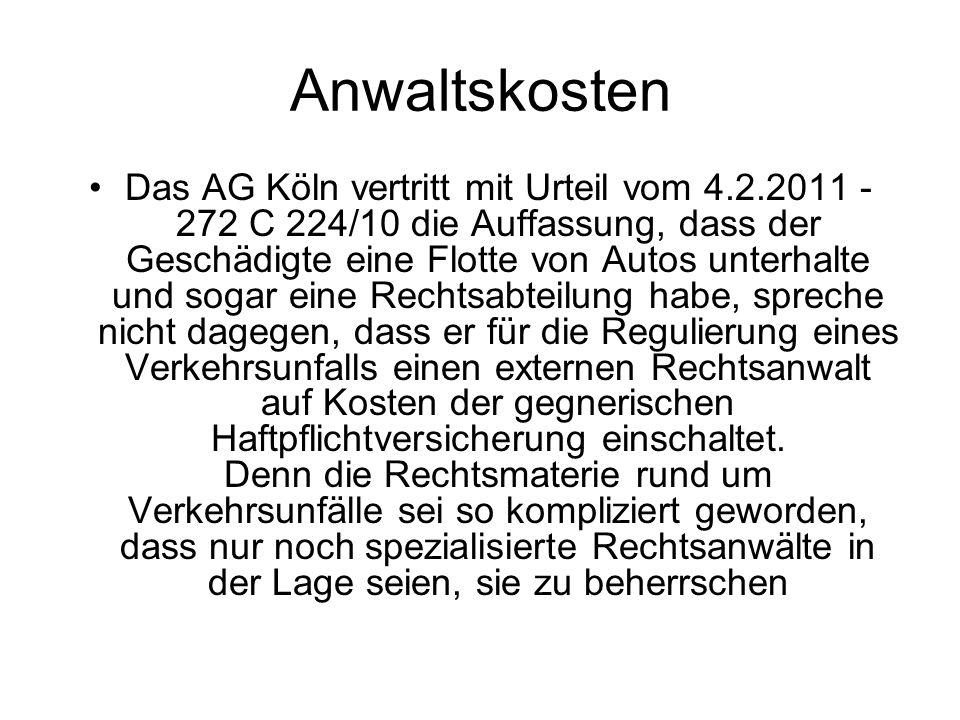 Anwaltskosten Das AG Köln vertritt mit Urteil vom 4.2.2011 - 272 C 224/10 die Auffassung, dass der Geschädigte eine Flotte von Autos unterhalte und sogar eine Rechtsabteilung habe, spreche nicht dagegen, dass er für die Regulierung eines Verkehrsunfalls einen externen Rechtsanwalt auf Kosten der gegnerischen Haftpflichtversicherung einschaltet.