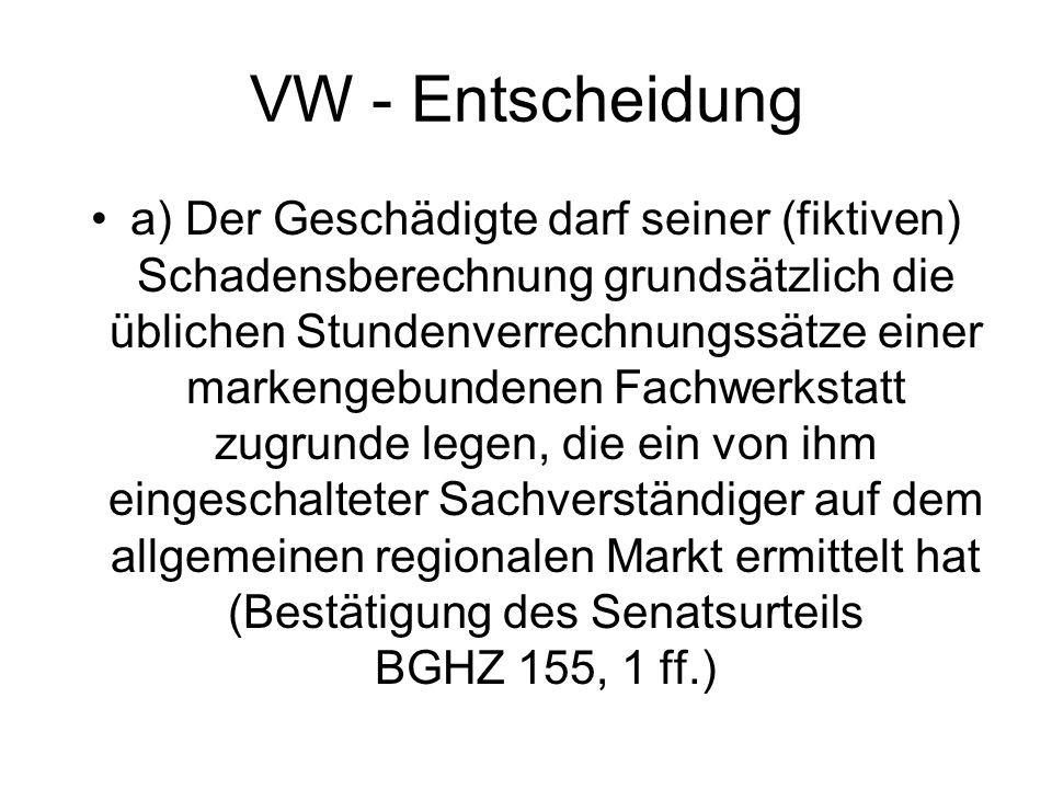 VW - Entscheidung a) Der Geschädigte darf seiner (fiktiven) Schadensberechnung grundsätzlich die üblichen Stundenverrechnungssätze einer markengebundenen Fachwerkstatt zugrunde legen, die ein von ihm eingeschalteter Sachverständiger auf dem allgemeinen regionalen Markt ermittelt hat (Bestätigung des Senatsurteils BGHZ 155, 1 ff.)