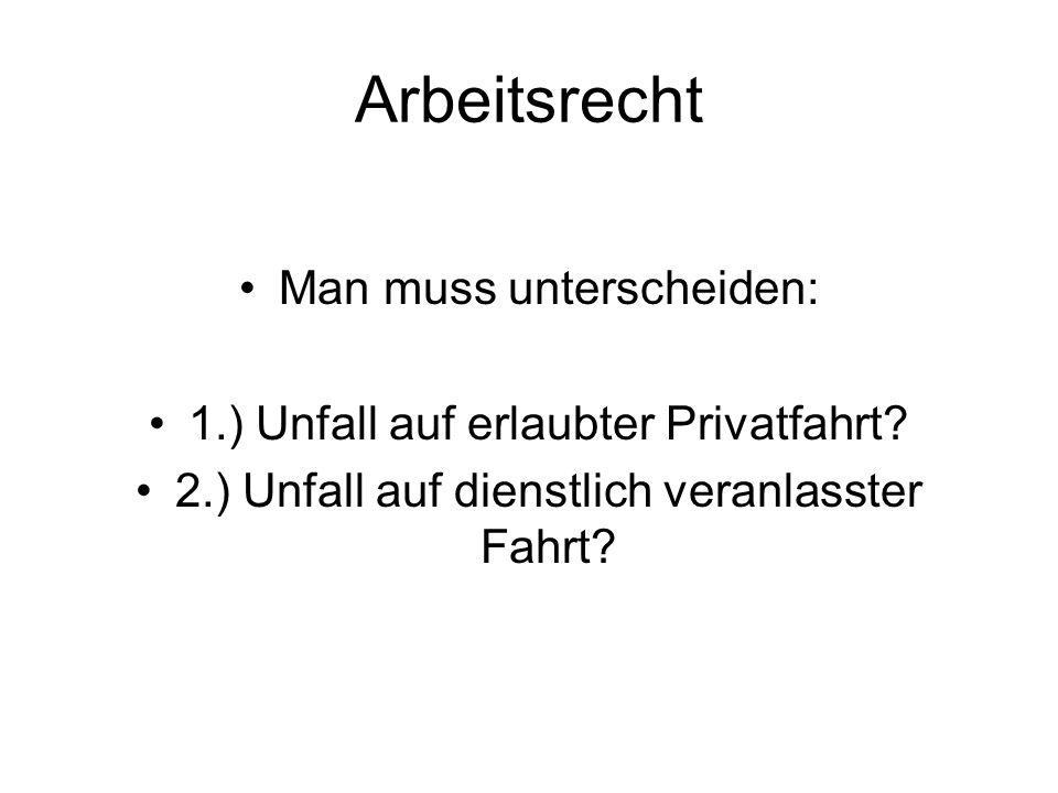 Arbeitsrecht Man muss unterscheiden: 1.) Unfall auf erlaubter Privatfahrt.