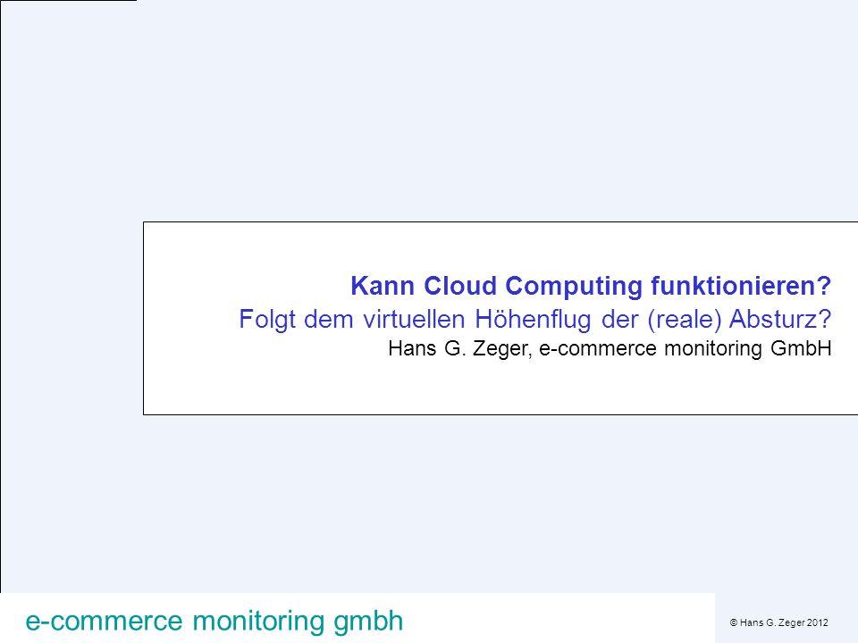 © Hans G. Zeger 2012 e-commerce monitoring gmbh Kann Cloud Computing funktionieren? Folgt dem virtuellen Höhenflug der (reale) Absturz? Hans G. Zeger,