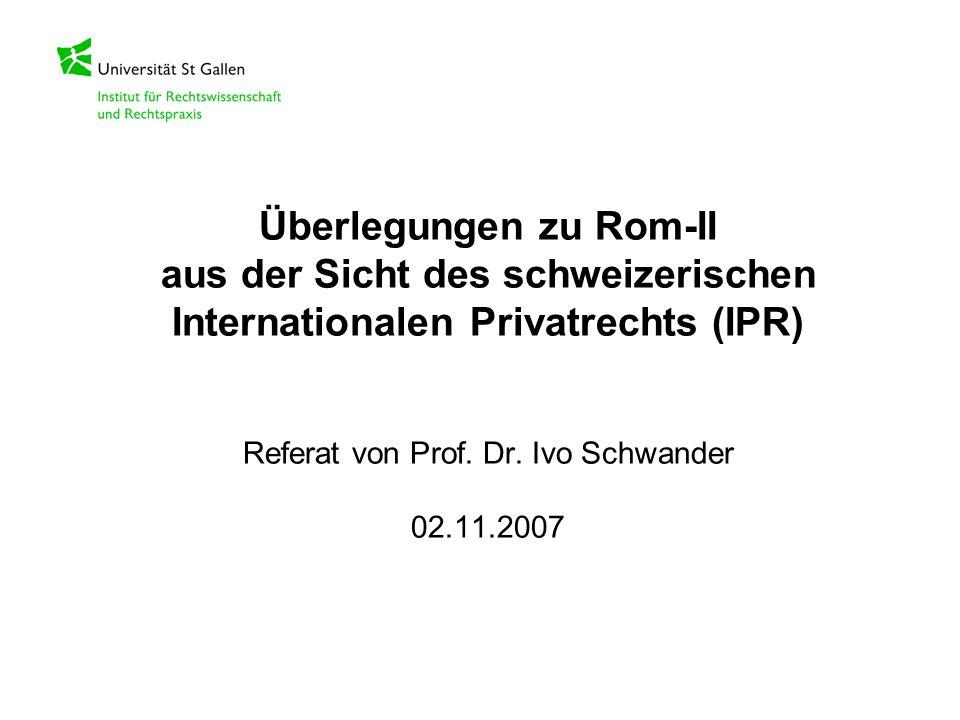 Überlegungen zu Rom-II aus der Sicht des schweizerischen Internationalen Privatrechts (IPR) Referat von Prof. Dr. Ivo Schwander 02.11.2007