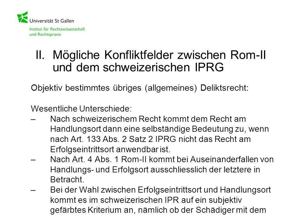 Objektiv bestimmtes übriges (allgemeines) Deliktsrecht: Wesentliche Unterschiede: –Nach schweizerischem Recht kommt dem Recht am Handlungsort dann ein