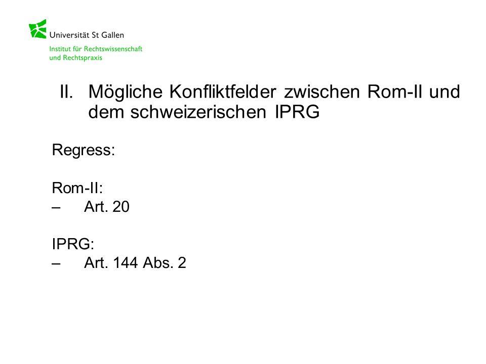 Regress: Rom-II: –Art. 20 IPRG: –Art. 144 Abs. 2 II.Mögliche Konfliktfelder zwischen Rom-II und dem schweizerischen IPRG