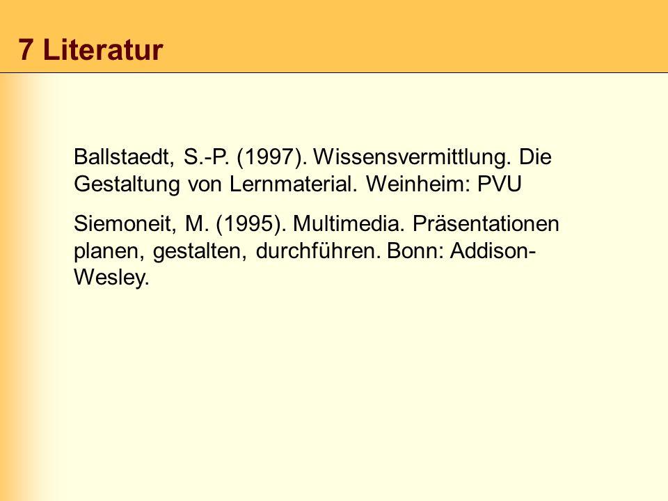 7 Literatur Ballstaedt, S.-P. (1997). Wissensvermittlung. Die Gestaltung von Lernmaterial. Weinheim: PVU Siemoneit, M. (1995). Multimedia. Präsentatio