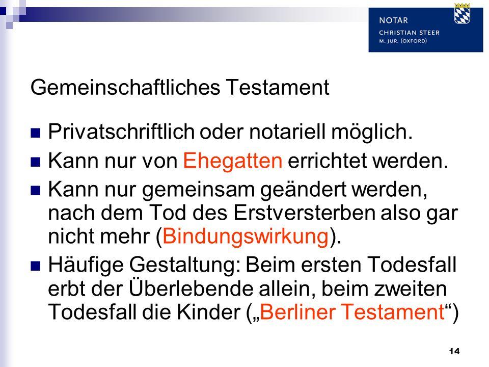 14 Gemeinschaftliches Testament Privatschriftlich oder notariell möglich. Kann nur von Ehegatten errichtet werden. Kann nur gemeinsam geändert werden,