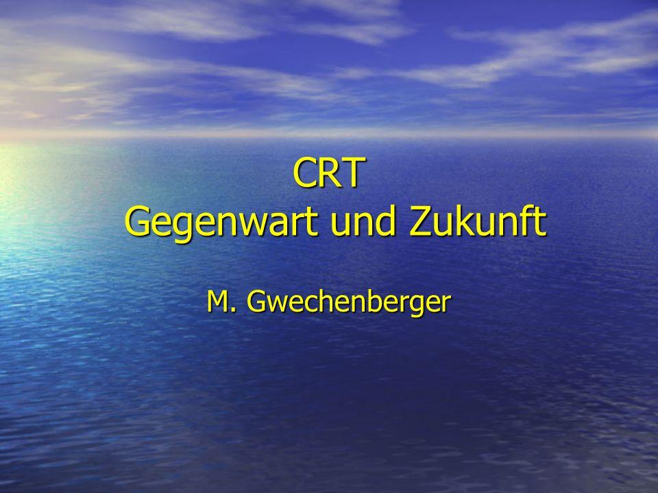 CRT Gegenwart und Zukunft M. Gwechenberger
