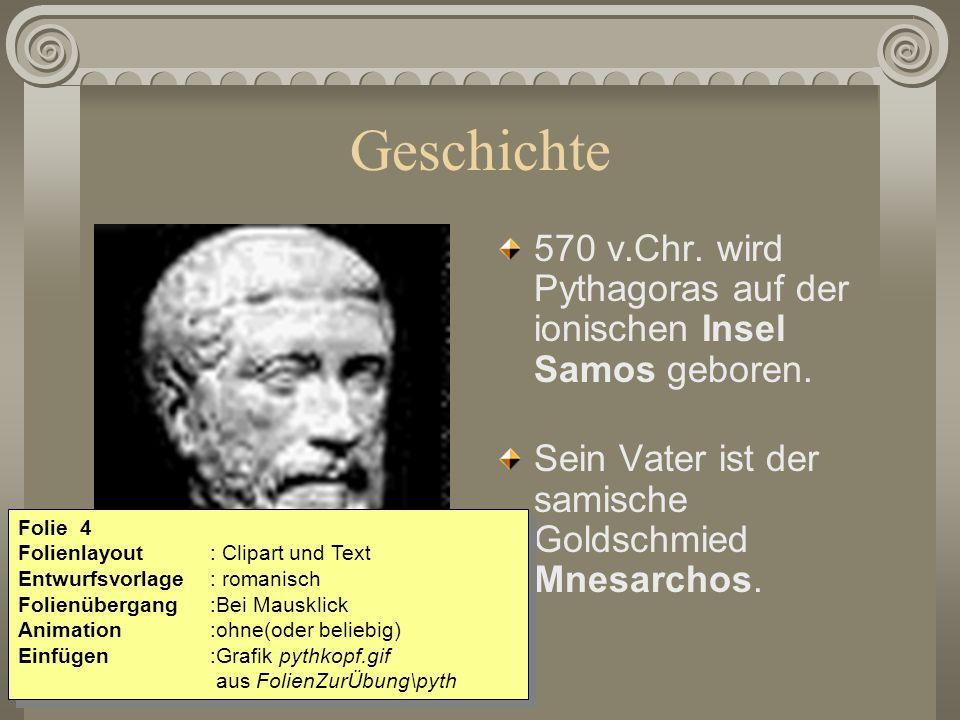 Geschichte 570 v.Chr. wird Pythagoras auf der ionischen Insel Samos geboren. Sein Vater ist der samische Goldschmied Mnesarchos. Folie 4 Folienlayout:
