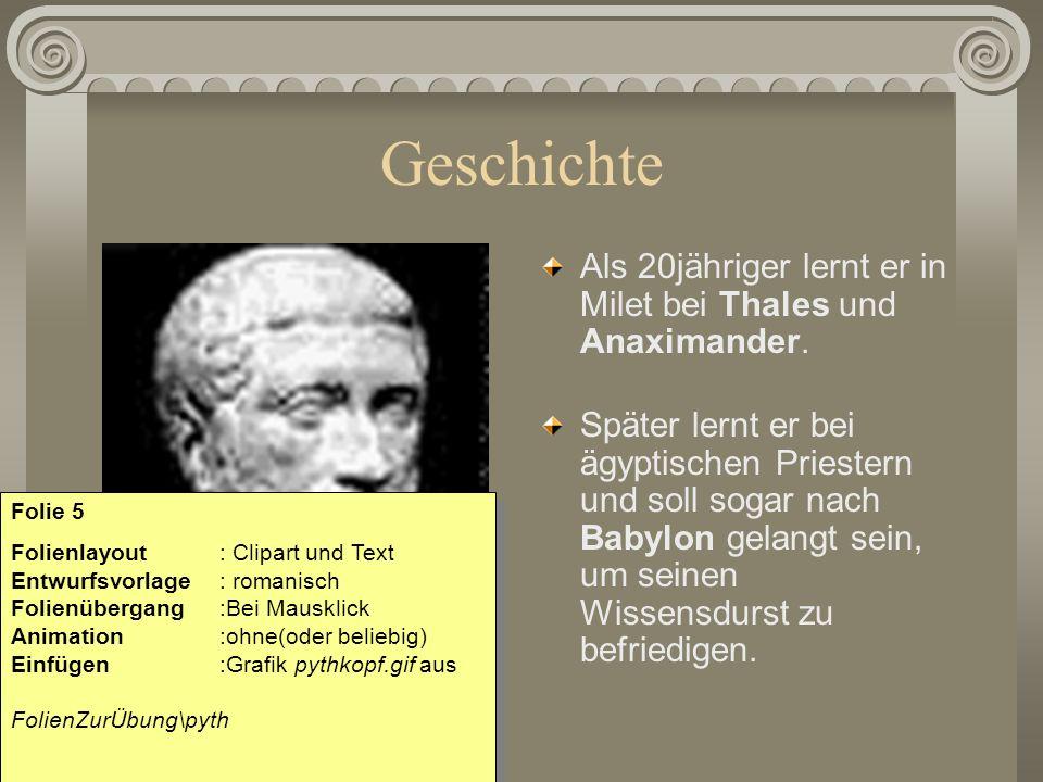 Geschichte Als 20jähriger lernt er in Milet bei Thales und Anaximander. Später lernt er bei ägyptischen Priestern und soll sogar nach Babylon gelangt