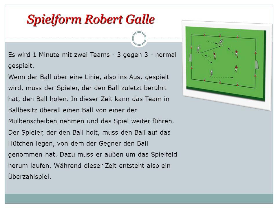 Spielform Robert Galle Es wird 1 Minute mit zwei Teams - 3 gegen 3 - normal gespielt. Wenn der Ball über eine Linie, also ins Aus, gespielt wird, muss