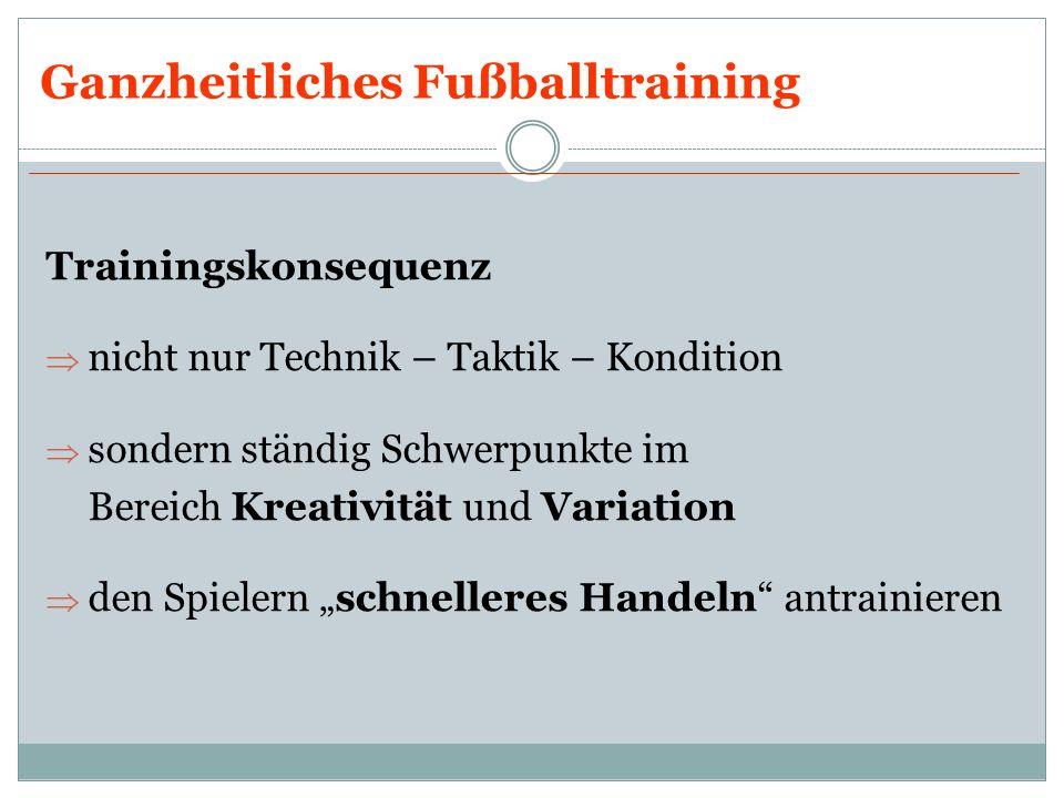 Ganzheitliches Fußballtraining Trainingskonsequenz nicht nur Technik – Taktik – Kondition sondern ständig Schwerpunkte im Bereich Kreativität und Vari