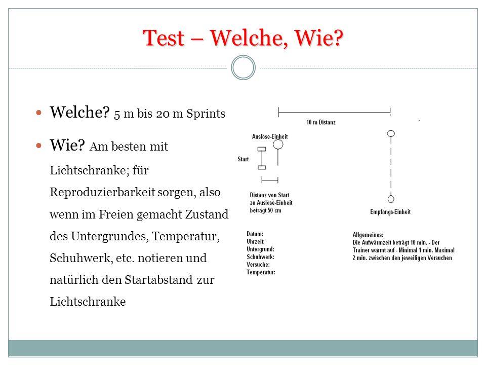 Test – Welche, Wie? Welche? 5 m bis 20 m Sprints Wie? Am besten mit Lichtschranke; für Reproduzierbarkeit sorgen, also wenn im Freien gemacht Zustand
