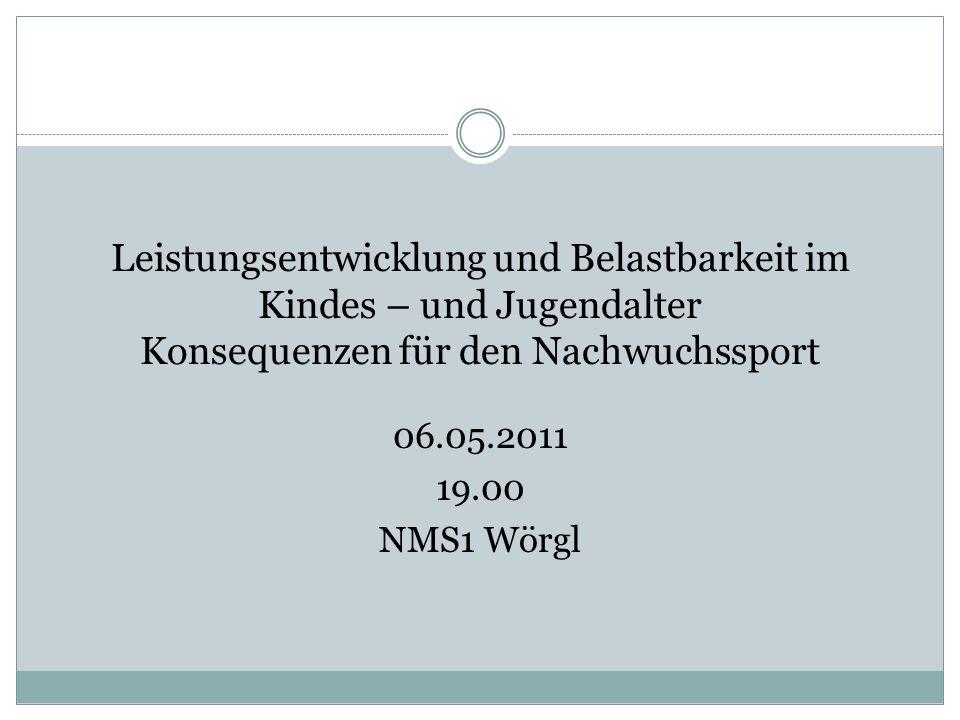 Leistungsentwicklung und Belastbarkeit im Kindes – und Jugendalter Konsequenzen für den Nachwuchssport 06.05.2011 19.00 NMS1 Wörgl