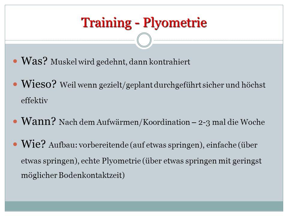 Training - Plyometrie Was? Muskel wird gedehnt, dann kontrahiert Wieso? Weil wenn gezielt/geplant durchgeführt sicher und höchst effektiv Wann? Nach d