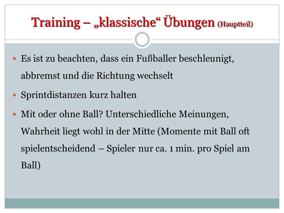 Training – klassische Übungen (Hauptteil) Es ist zu beachten, dass ein Fußballer beschleunigt, abbremst und die Richtung wechselt Sprintdistanzen kurz