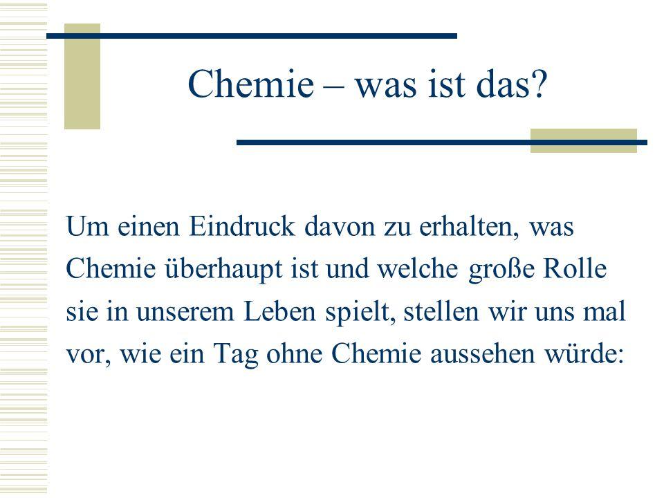 Chemie – was ist das? Um einen Eindruck davon zu erhalten, was Chemie überhaupt ist und welche große Rolle sie in unserem Leben spielt, stellen wir un