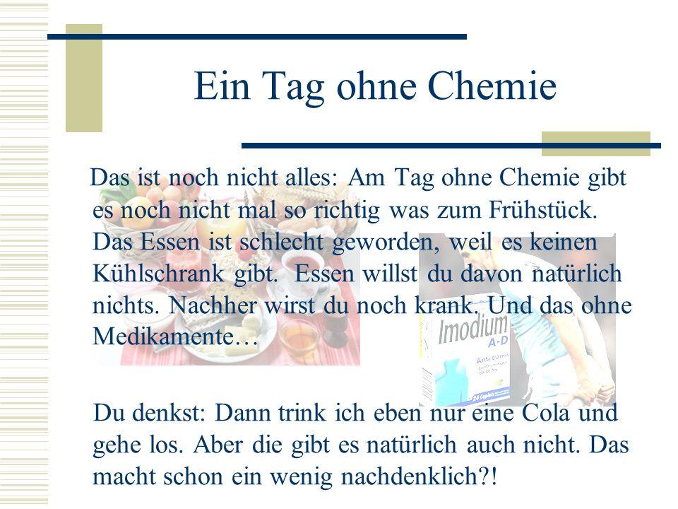 Ein Tag ohne Chemie Das ist noch nicht alles: Am Tag ohne Chemie gibt es noch nicht mal so richtig was zum Frühstück. Das Essen ist schlecht geworden,