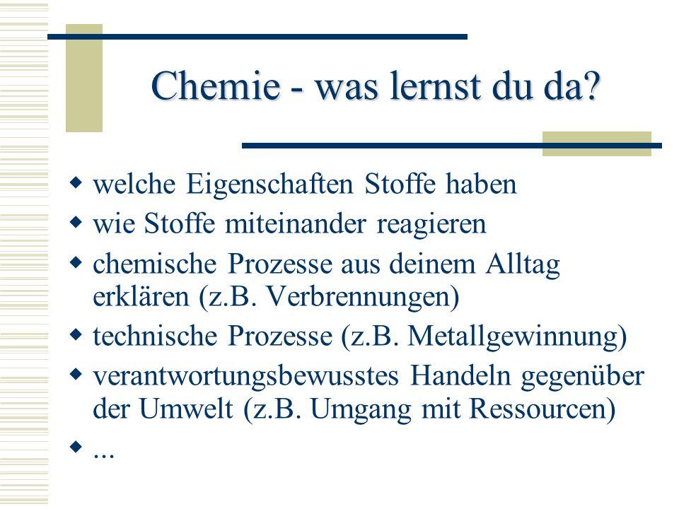 Chemie - was lernst du da? welche Eigenschaften Stoffe haben wie Stoffe miteinander reagieren chemische Prozesse aus deinem Alltag erklären (z.B. Verb