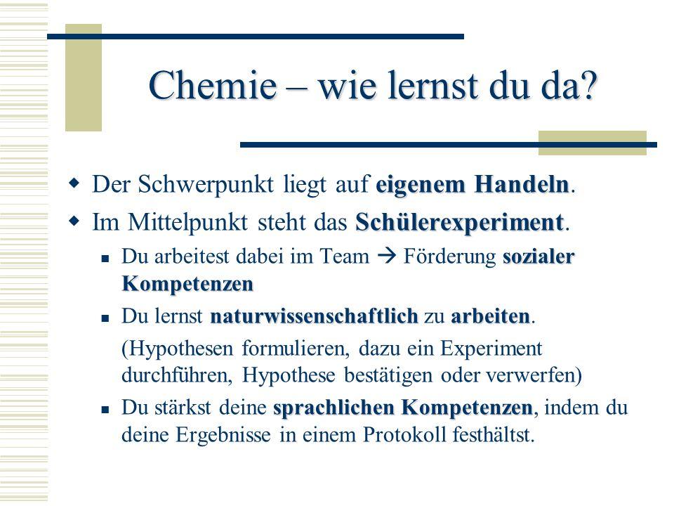 Chemie – wie lernst du da? eigenem Handeln Der Schwerpunkt liegt auf eigenem Handeln. Schülerexperiment Im Mittelpunkt steht das Schülerexperiment. so