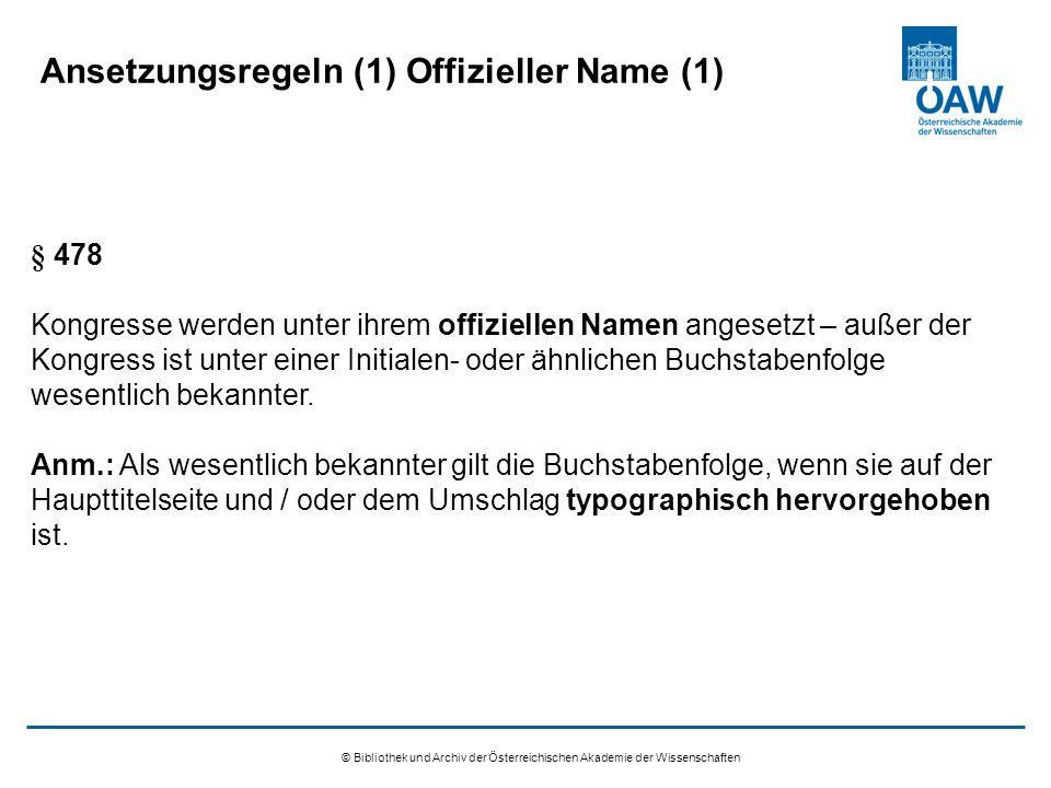 © Bibliothek und Archiv der Österreichischen Akademie der Wissenschaften Ansetzungsregeln (1) Offizieller Name (1) § 478 Kongresse werden unter ihrem offiziellen Namen angesetzt – außer der Kongress ist unter einer Initialen- oder ähnlichen Buchstabenfolge wesentlich bekannter.