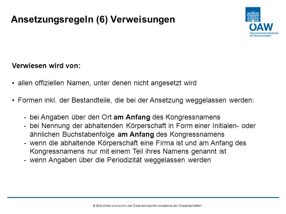 © Bibliothek und Archiv der Österreichischen Akademie der Wissenschaften Ansetzungsregeln (6) Verweisungen Verwiesen wird von: allen offiziellen Namen, unter denen nicht angesetzt wird Formen inkl.