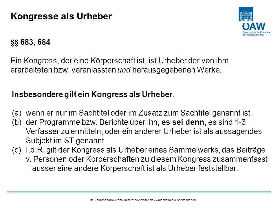 © Bibliothek und Archiv der Österreichischen Akademie der Wissenschaften Kongresse als Urheber §§ 683, 684 Ein Kongress, der eine Körperschaft ist, ist Urheber der von ihm erarbeiteten bzw.